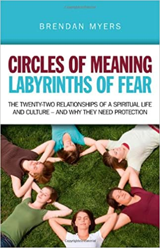 The twenty-two relationships of a spiritual life and culture Circles of Meaning and why they need protection Labyrinths of Fear