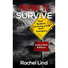 Prepare To Survive: Your Guide to Surviving a Grid Down Emergency (Grid Down Survival Book 1)