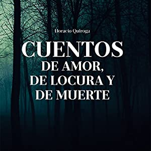 Cuentos de Amor, de Locura y de Muerte [Tales of Love, Madness, and Death] Hörbuch