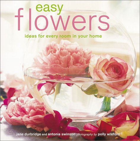 Easy Flowers: Ideas for Every Room in Your Home (Antonia Flowers)