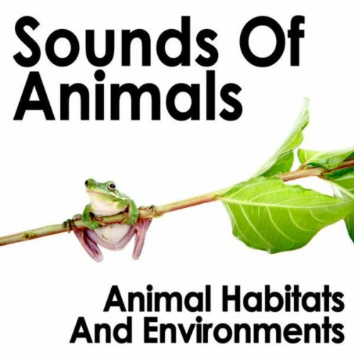 Sounds of Animals: Animal Habitats and Environments