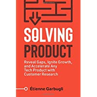 Solving Product: Reveal Gaps, Ignite Growth, and Accelerate Any Tech Product with Customer Research