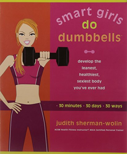 Smart Girls Do Dumbbells: 30 Minutes, 30 Days, 30 Ways -- Develop the Leanest, Healthiest, Sexiest Body You've Ever Had