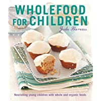 Wholefood for Children: Nourishing Young Children with Whole and Organic Foods