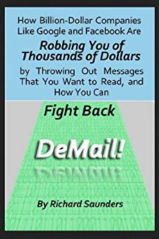DeMail! How Billion-Dollar Companies Like Google and Facebook Are Robbing You of Thousands of Dollars by Throwing Out Messages That You Want to Read, and How You Can Fight Back by [Saunders, Richard]