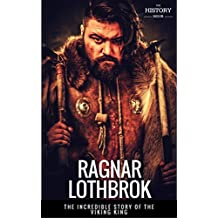 RAGNAR LOTHBROK: The Incredible Story of The Viking King (BEST BIOGRAPHY)