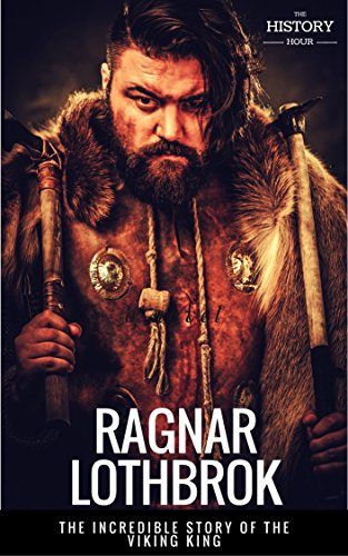 RAGNAR LOTHBROK: The Incredible Story of The Viking King  The Entire Life  Story  Biography, Facts & Quotes (Great Biographies Book 8)