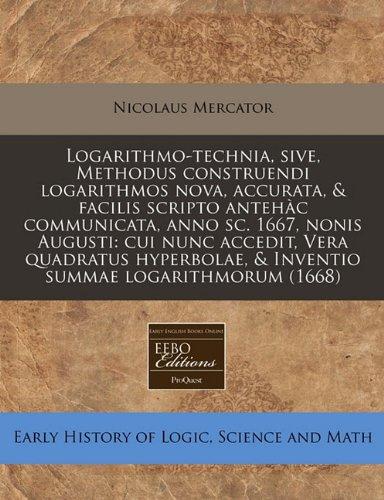 Read Online Logarithmo-technia, sive, Methodus construendi logarithmos nova, accurata, & facilis scripto antehàc communicata, anno sc. 1667, nonis Augusti: cui ... summae logarithmorum (1668) (Latin Edition) pdf