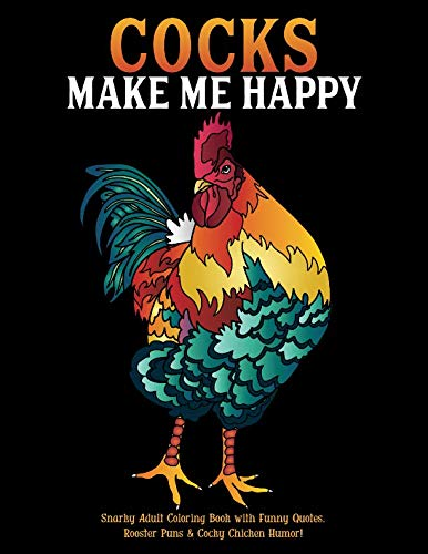 - Cocks Make Me Happy: Snarky Adult Coloring Book with Funny Quotes, Rooster Puns & Cocky Chicken Humor!