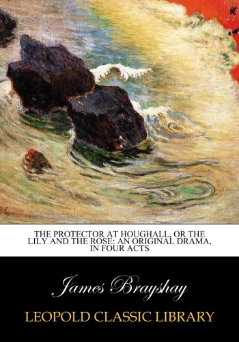 Download The Protector at Houghall, Or The Lily and the Rose: An Original Drama, in Four Acts pdf