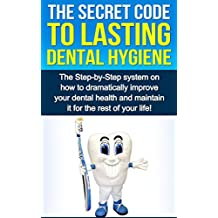 The Secret Code To Lasting Dental Hygiene: The Step-by-Step system on how to dramatically improve your dental health and maintain it for the rest of your ... (Dental Implants, Hygiene Habits, Health)