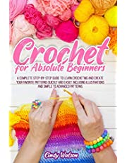 CROCHET FOR ABSOLUTE BEGINNERS: A COMPLETE STEP-BY-STEP GUIDE TO LEARN CROCHETING AND CREATE YOUR FAVORITE PATTERNS QUICKLY AND EASILY. INCLUDING ILLUSTRATIONS AND SIMPLE TO ADVANCED PATTERNS