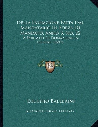 Read Online Della Donazione Fatta Dal Mandatario In Forza Di Mandato, Anno 3, No. 22: A Fare Atti Di Donazione In Genere (1887) (Italian Edition) ebook