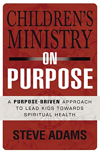 Children's Ministry on Purpose: A Purpose Driven Approach to Lead Kids toward Spiritual Health