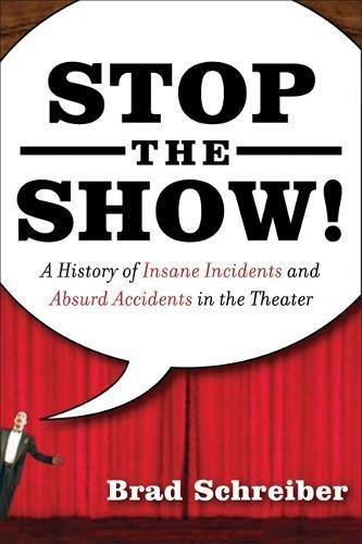 Stop the Show! A History of Insane Incidents and Absurd Accidents in the Theater