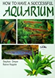 How to Have a Successful Aquarium: The T.F.H. Book of Aquarium Science, Fishes--Water Plants--Water Technology
