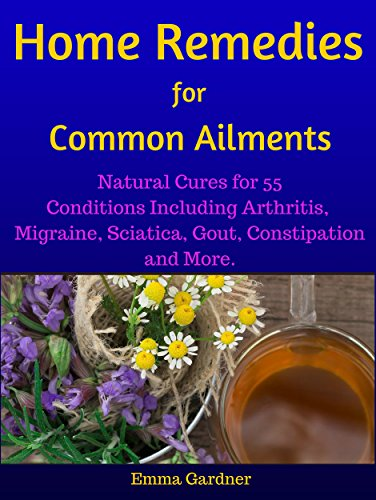 Home Remedies for Common Ailments: Natural Cures for 55 Conditions Including Arthritis, Migraine, Sciatica, Gout, Constipation, and More (Personal Health Care Book 2)
