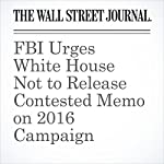 FBI Urges White House Not to Release Contested Memo on 2016 Campaign | Michael C. Bender,Byron Tau