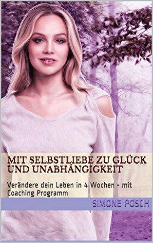 Mit Selbstliebe zu Glück und Unabhängigkeit: Verändere dein Leben in 4 Wochen - mit Coaching Programm (German Edition)