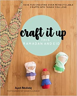 Craft it up this Ramadan and Eid: Have fun creating over 40 recyclable crafts into things you love