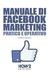 MANUALE DI FACEBOOK MARKETING. Pratico e Operativo (HOW2 Edizioni Vol. 92)