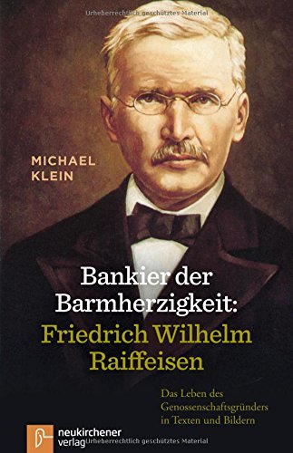 Bankier der Barmherzigkeit: Friedrich Wilhelm Raiffeisen: Das Leben des Genossenschaftsgründers in Texten und Bildern