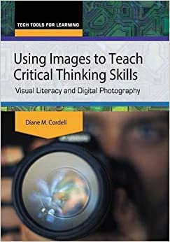 Book Using Images to Teach Critical Thinking Skills: Visual Literacy and Digital Photography (Tech Tools for Learning) by Diane M. Cordell (2015-11-10)