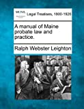 A manual of Maine probate law and Practice, Ralph Webster Leighton, 1240016247