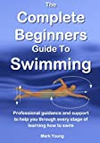 The Complete Beginners Guide To Swimming: Professional guidance and support to help you through every stage of learning how to swim