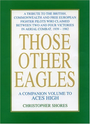 Download Those Other Eagles: A Tribute to the British, Commonwealth and Free European Fighter Pilots Who Claimed Between Two and Four Victories in Aerial Combat, 1939-1982 (A Companion Volume to Aces High) ebook
