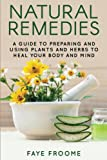 Natural Remedies: A Guide to Preparing and Using Plants & Herbs to Heal Your Body & Mind (Natural Healing, Meditation, Aromatherapy.) (Volume 1)