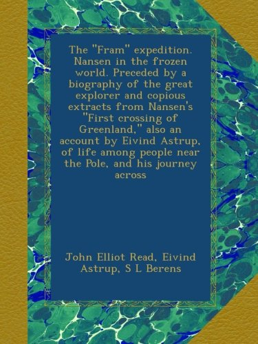 """The """"Fram"""" expedition. Nansen in the frozen world. Preceded by a biography of the great explorer and copious extracts from Nansen's """"First crossing of ... people near the Pole, and his journey across pdf epub"""