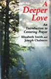 Deeper Love : An Introduction to Centering Prayer, Smith, Elizabeth and Chalmers, Joseph, 0826412106