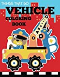 Vehicle Coloring Book: Things That Go Transportation Coloring Book for Kids with Cars, Trucks, Helicopters, Motorcycles, Tractors, Planes, and Trains (Coloring Books for Boys and Girls)