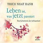 Leben ist, was jetzt passiert: Das Geheimnis der Achtsamkeit   Thich Nhat Hanh