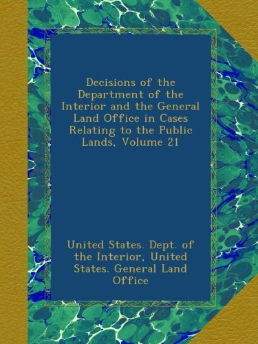Read Online Decisions of the Department of the Interior and the General Land Office in Cases Relating to the Public Lands, Volume 21 pdf epub