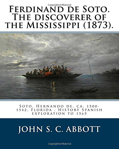 Ferdinand de Soto. The discoverer of the Mississippi (1873). By: John S. C. Abbott: Soto, Hernando de, ca. 1500-1542, Florida, History Spanish exploration to 1565: Abbott, John S. C.: 9781978247949: Amazon.com: Books