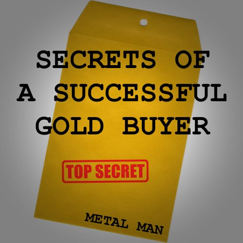 Secrets of a Successful Gold Buyer: How to Buy & Sell Gold & Silver Jewelry, Coins & Bullion as an Entrepreneur, Investor, Collector, or (Buying Gold Coins)
