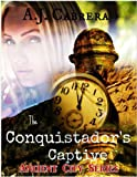 Historical Military Romance: The Conquistador's Captive (Time Travel Action Adventure Suspense Historical Military Romance): (Book 1 in the Ancient City Series)