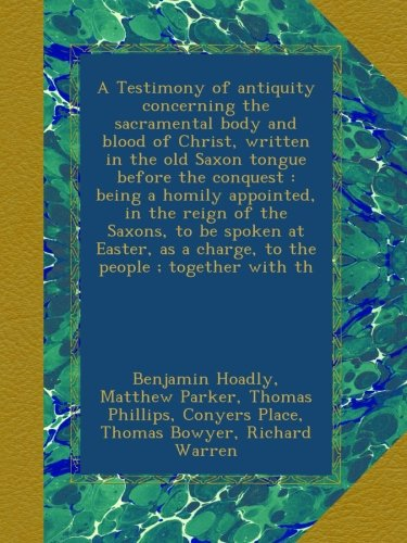 Download A Testimony of antiquity concerning the sacramental body and blood of Christ, written in the old Saxon tongue before the conquest : being a homily ... as a charge, to the people ; together with th PDF