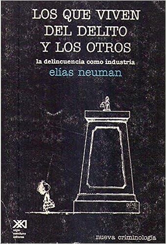 LOS QUE VIVEN DEL DELITO Y LOS OTROS. La delincuencia como industria: Amazon.es: Elias Neuman: Libros