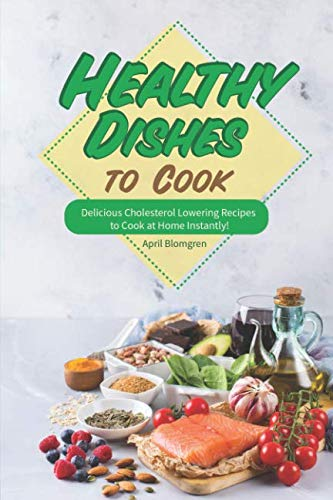 Healthy Dishes to Cook: Delicious Cholesterol Lowering Recipes to Cook at Home Instantly! by April Blomgren