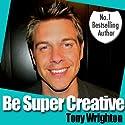 Be Super Creative Audiobook by Tony Wrighton Narrated by Tony Wrighton