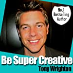 Be Super Creative | Tony Wrighton