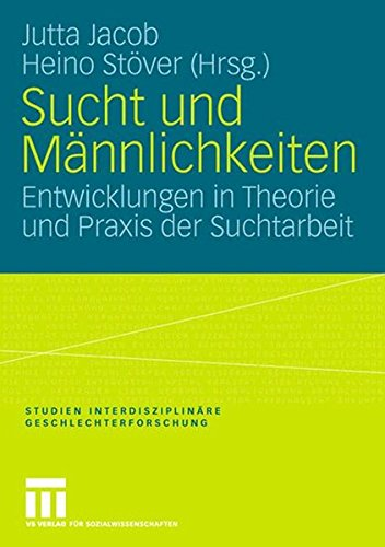 Sucht und Männlichkeiten: Entwicklungen in Theorie und Praxis der Suchtarbeit (Studien Interdisziplinäre Geschlechterfor