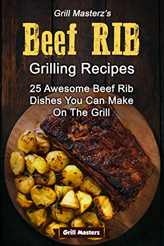 Grill Masterz's Beef Rib Recipes: 25 Awesome Beef Rib Dishes You Can Make On The Grill - Beef Ribs Recipes