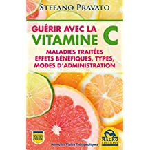Guérir Avec la Vitamine C: Maladies traitées, effets bénéfiques, types, modes d'administration (Nouvelles Pistes Thérapeutiques) (French Edition)