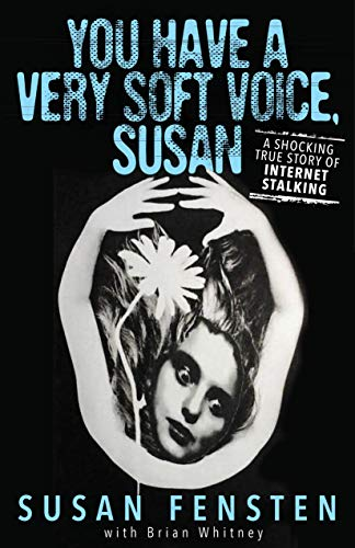 YOU HAVE A VERY SOFT VOICE, SUSAN: A Shocking True Story Of Internet Stalking by [Fensten, Susan, Whitney, Brian]