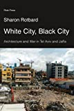 White City, Black City : Architecture and War in Tel Aviv and Jaffa, Rotbard, Sharon, 074533511X