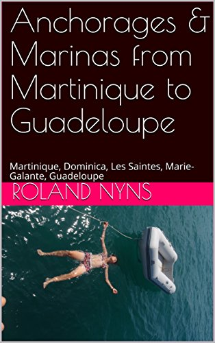 Anchorages & Marinas from Martinique to Guadeloupe: Martinique, Dominica, Les Saintes, Marie-Galante, Guadeloupe (Sailpilot Book 3)
